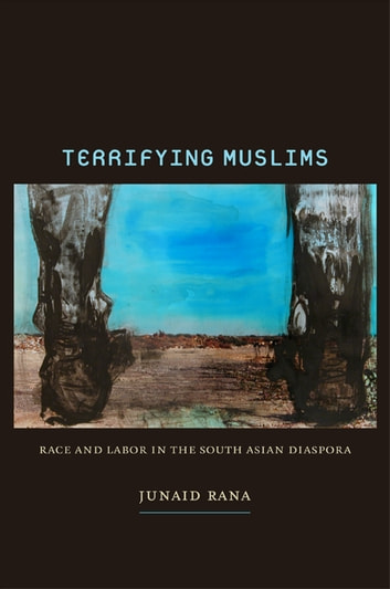 Terrifying Muslims - Race and Labor in the South Asian Diaspora ebook by Junaid Rana