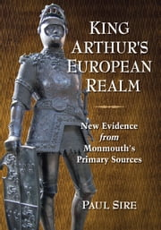 King Arthur's European Realm - New Evidence from Monmouth's Primary Sources ebook by Paul Sire