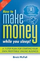 How to Make Money While you Sleep! - A 7-Step Plan for Starting Your Own Profitable Online Business ebook by Brett McFall