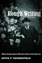 Rough Writing - Ethnic Authorship in Theodore Roosevelt's America ebook by Aviva F. Taubenfeld