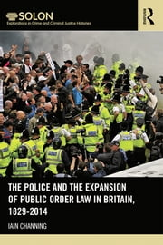 The Police and the Expansion of Public Order Law in Britain, 1829-2014 ebook by Iain Channing