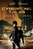 Cyberpunk Tales: Looking Death in the Eye: SciFi Adventure Romance Trilogy - Cyberpunk Tales ebook by Ashley L. Hunt