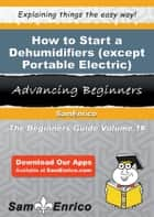 How to Start a Dehumidifiers (except Portable Electric) Manufacturing Business ebook by Francis Hawkins
