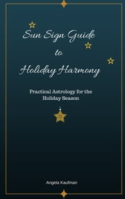 Sun Sign Guide to Holiday Harmony Practical Astrology for the Holiday Season ebook by Angela Kaufman