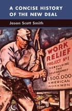 A Concise History of the New Deal ebook by Jason Scott Smith