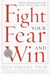 Fight Your Fear and Win - Seven Skills for Performing Your Best Under Pressure--At Work, In Sports, On Stage ebook by Don Greene