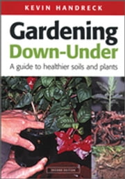 Gardening Down-Under - A Guide to Healthier Soils and Plants ebook by Kevin Handreck