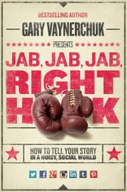 Jab, Jab, Jab, Right Hook - How to Tell Your Story in a Noisy Social World eBook par Gary Vaynerchuk