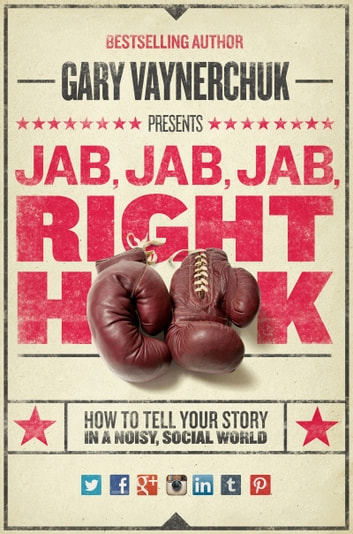 Jab, Jab, Jab, Right Hook - How to Tell Your Story in a Noisy Social World ebook by Gary Vaynerchuk