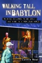 Walking Tall in Babylon - Raising Children to Be Godly and Wise in a Perilous World ebook by Connie Neal