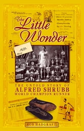 The Little Wonder: The Untold Story of Alfred Shrubb - World Champion Runner ebook by Rob Hadgraft