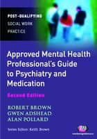 The Approved Mental Health Professional's Guide to Psychiatry and Medication ebook by Dr Gwen Adshead,Alan Pollard,Dr. Robert A Brown
