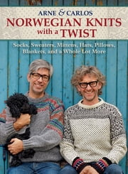 Norwegian Knits with a Twist - Socks, Sweaters, Mittens, Hats, Pillows, Blankets, and a Whole Lot More ebook by Arne Nerjordet, Carlos Zachrison, Arne & Carlos