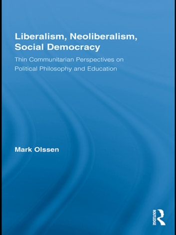 Liberalism, Neoliberalism, Social Democracy - Thin Communitarian Perspectives on Political Philosophy and Education ebook by Mark Olssen