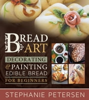 Bread Art: Braiding, Decorating, and Painting Edible Bread for Beginners ebook by Stephanie Petersen