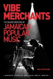 Vibe Merchants: The Sound Creators of Jamaican Popular Music ebook by Dr Ray Hitchins,Professor Stan Hawkins,Professor Lori Burns