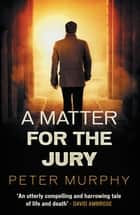 A Matter for the Jury - A dramatic capital murder trial ebook by Peter Murphy