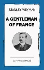 A Gentleman of France - Being the Memoirs of Gaston de Bonne Sieur de Marsac ebook by Stanley Weyman