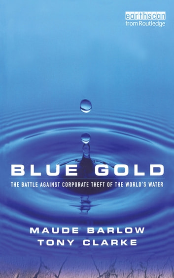 Blue Gold - The Battle Against Corporate Theft of the World's Water ebook by Maude Barlow,Tony Clarke