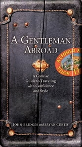A Gentleman Abroad - A Concise Guide to Traveling with Confidence, Courtesy, and Style ebook by John Bridges,Bryan Curtis