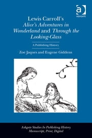 Lewis Carroll's Alice's Adventures in Wonderland and Through the Looking-Glass - A Publishing History ebook by Dr Zoe Jaques,Professor Eugene Giddens,Professor Ann R Hawkins,Professor Maura Ives
