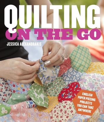 Quilting on the Go - English Paper Piecing Projects You Can Take Anywhere ebook by Jessica Alexandrakis