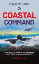 Royal Air Force Coastal Command - A short history of the maritime air force which protected the United Kingdom's shipping during WW I and WW II ebook by John Campbell