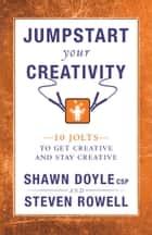 Jumpstart Your Creativity - 10 Jolts To Get Creative And Stay Creative ebook by Shawn Doyle, CSP, Steven Rowell