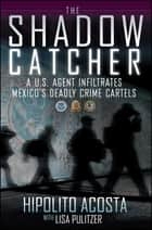 The Shadow Catcher - A U.S. Agent Infiltrates Mexico's Deadly Crime Cartels ebook by Hipolito Acosta, Lisa Pulitzer