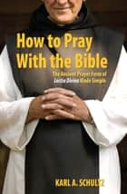 How to Pray With the Bible - The Ancient Prayer Form of Lectio Divina Made Simple ebook by Karl Schultz