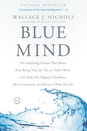 Blue Mind - The Surprising Science That Shows How Being Near, In, On, or Under Water Can Make You Happier, Healthier, More Connected, and Better at What You Do ebook by Céline Cousteau, Wallace J. Nichols