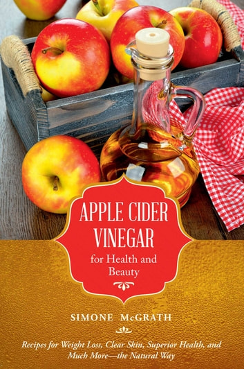 Apple Cider Vinegar for Health and Beauty - Recipes for Weight Loss, Clear Skin, Superior Health, and Much More?the Natural Way ebook by Simone McGrath