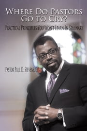 Where Do Pastors Go to Cry? - Practical Principles You Won't Learn In Seminary ebook by Pastor Paul D. Stevens, D.Min