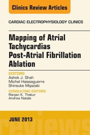 Mapping of Atrial Tachycardias post-Atrial Fibrillation Ablation, An Issue of Cardiac Electrophysiology Clinics, ebook by Ashok J Shah,Michel Haissaguerre,Shinsuke Miyazaki