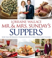 Mr. and Mrs. Sunday's Suppers - More than 100 Delicious, Homemade Recipes to Bring Your Family Together ebook by Lorraine Wallace