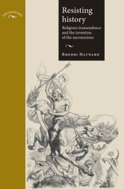 Resisting History: Religious Transcendence and the Invention of the Unconscious ebook by Rhodri Hayward,Rhodri Hayward