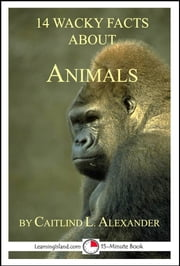 14 Wacky Facts About Animals: A 15-Minute Book ebook by Caitlind L. Alexander