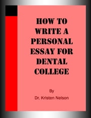 How to Write a Personal Essay for Dental College ebook by Kristen Nelson, D.V.M.
