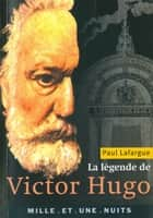 La Légende de Victor Hugo ebook by Paul Lafargue
