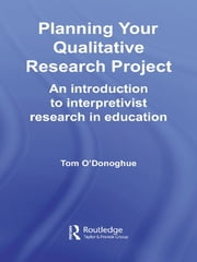Planning Your Qualitative Research Project - An Introduction to Interpretivist Research in Education ebook by Tom O'Donoghue