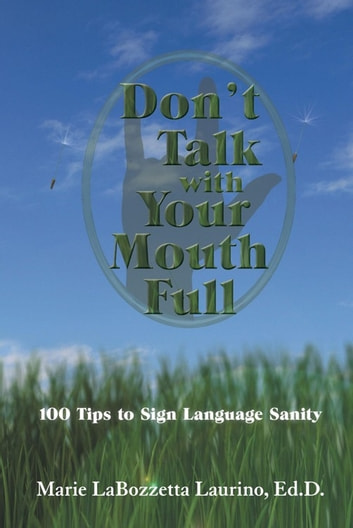 Don'T Talk with Your Mouth Full - 100 Tips to Sign Language Sanity ebook by Marie LaBozzetta Laurino