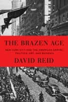 The Brazen Age - New York City and the American Empire: Politics, Art, and Bohemia ebook by David Reid
