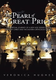 The Pearl of Great Price - The Spiritual Journey of a New Age Seeker to the Light of Christ and the Eastern Orthodox Church ebook by Veronica Hughes