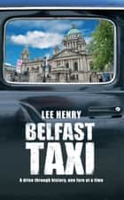 Belfast Taxi: A Drive Through History, One Fare at a Time ebook by Lee Henry