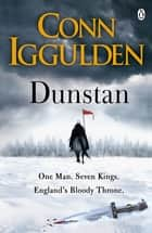 Dunstan - One Man. Seven Kings. England's Bloody Throne. ebook by Conn Iggulden
