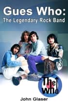 Guess Who: The Legendary Rock Band ebook by John Glaser