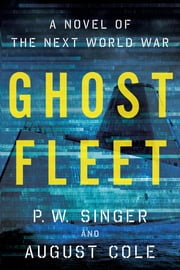 Ghost Fleet - A Novel of the Next World War ebook by P. W. Singer,August Cole