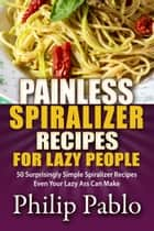 Painless Spiralizer Recipes For Lazy People: 50 Surprisingly Simple Spiralizer Recipes Even Your Lazy Ass Can Make ebook by Phillip Pablo