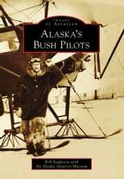 Alaska's Bush Pilots ebook by Rob Stapleton, Alaska Aviation Museum