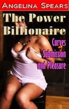 The Power Billionaire - Curves, Submission and Pleasure ebook by Angelina Spears